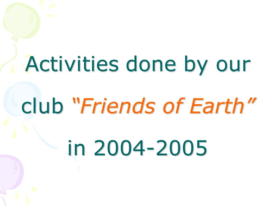Activities done by our club Friends of Earth in 2004-2005