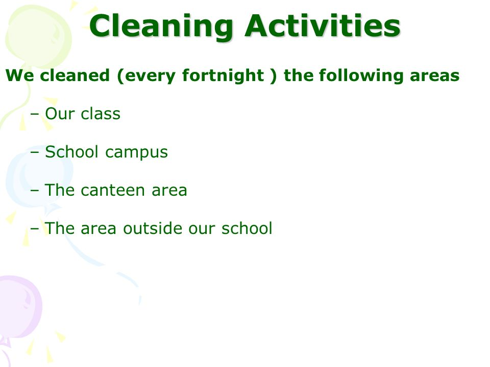 Cleaning Activities We cleaned (every fortnight ) the following areas –Our class –School campus –The canteen area –The area outside our school
