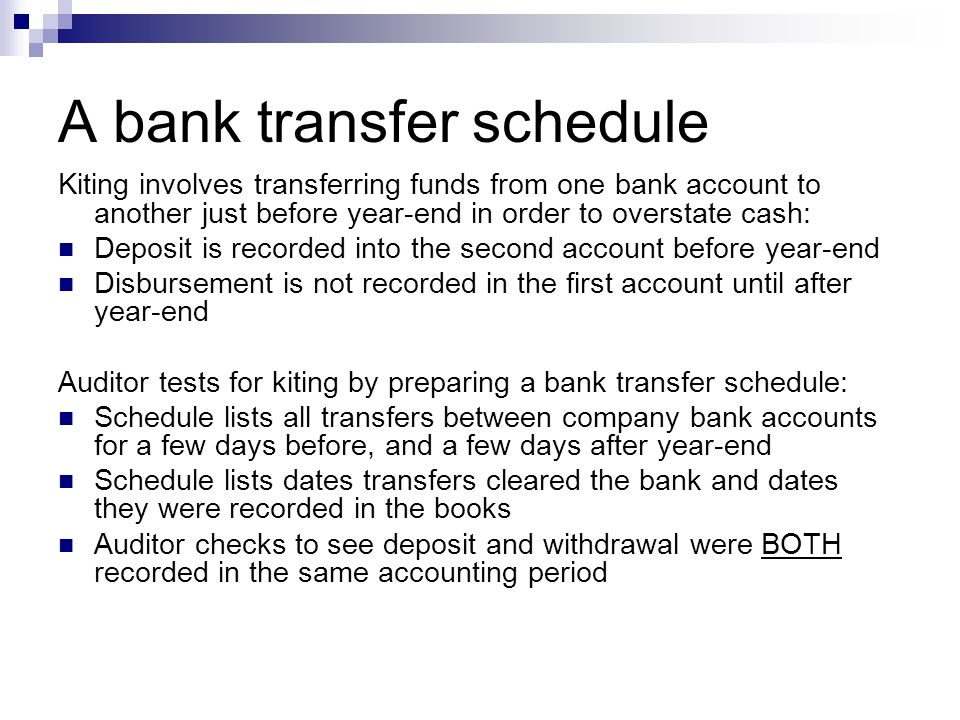 A bank transfer schedule Kiting involves transferring funds from one bank account to another just before year-end in order to overstate cash: Deposit