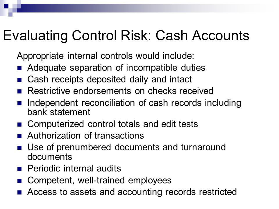Evaluating Control Risk: Cash Accounts Appropriate internal controls would include: Adequate separation of incompatible duties Cash receipts deposited