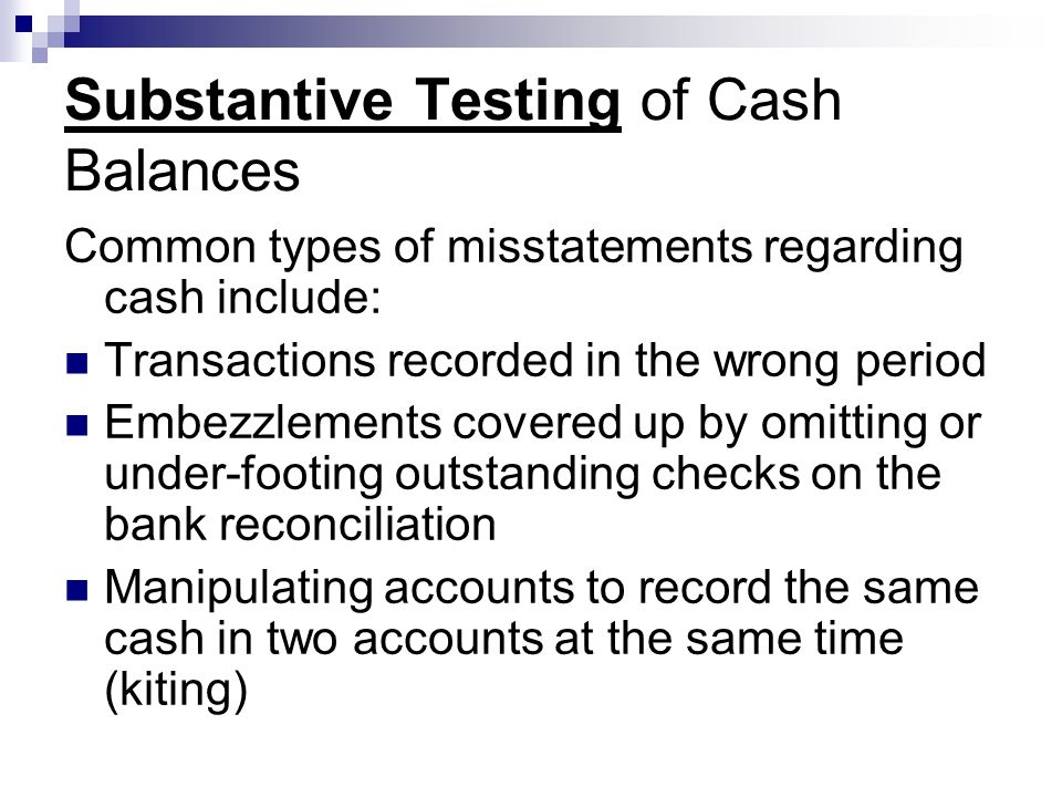 Substantive Testing of Cash Balances Common types of misstatements regarding cash include: Transactions recorded in the wrong period Embezzlements cov