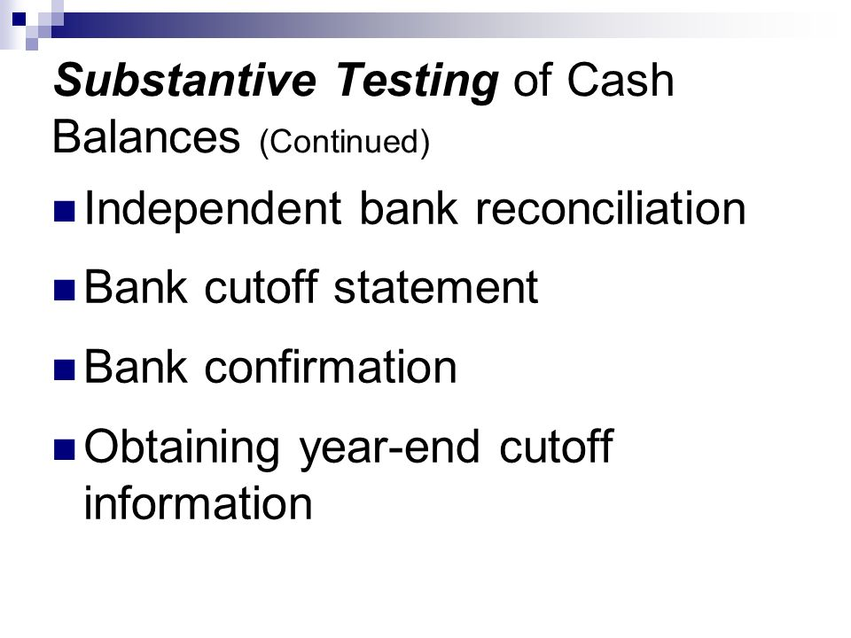 Substantive Testing of Cash Balances (Continued) Independent bank reconciliation Bank cutoff statement Bank confirmation Obtaining year-end cutoff inf