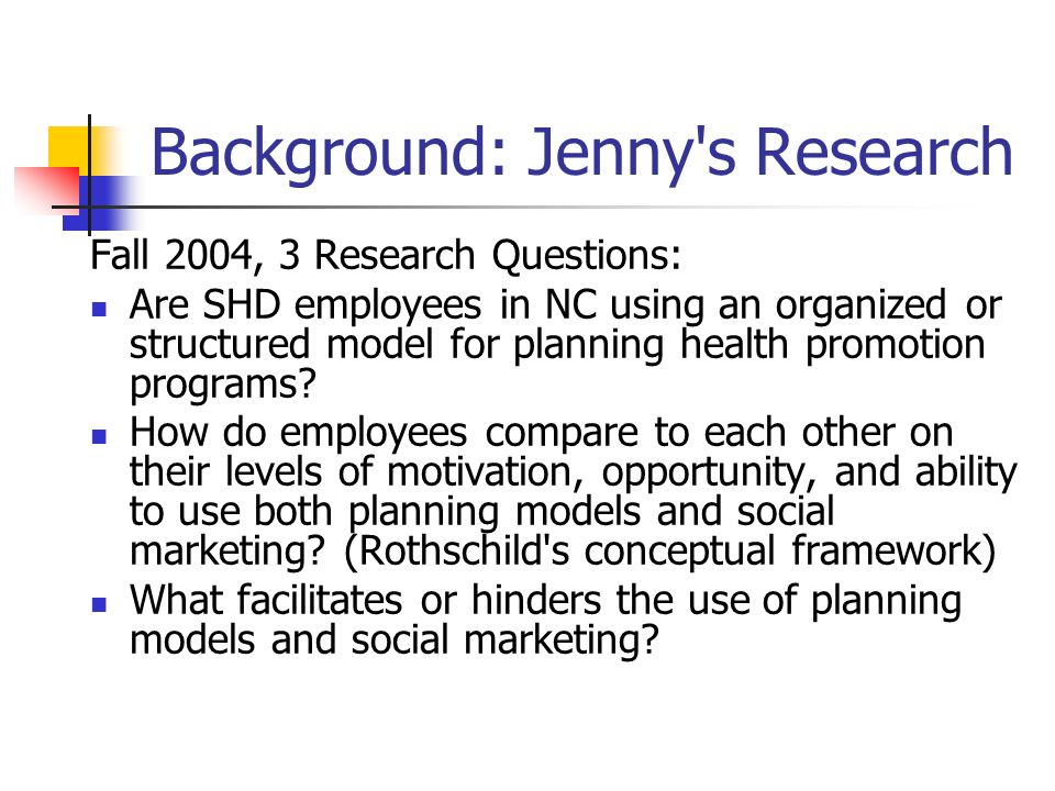 Background: Jenny s Research Methods: Qualitative interviews (n=30): Examined factors that promoted or discouraged program planning and social marketing.
