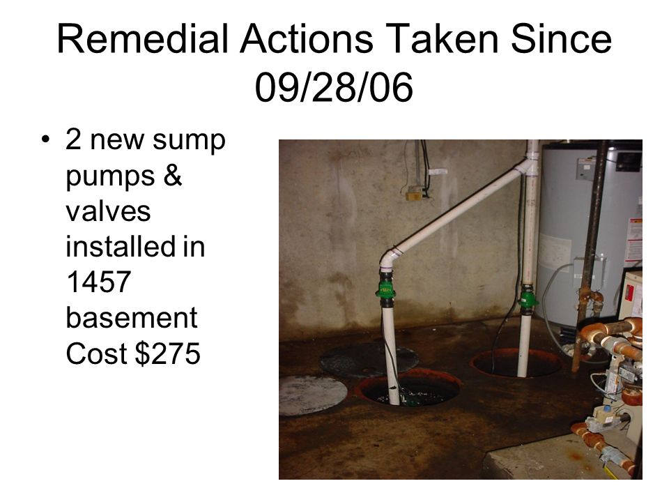 Remedial Actions Taken Since 09/28/06 2 new sump pumps & valves installed in 1457 basement Cost $275