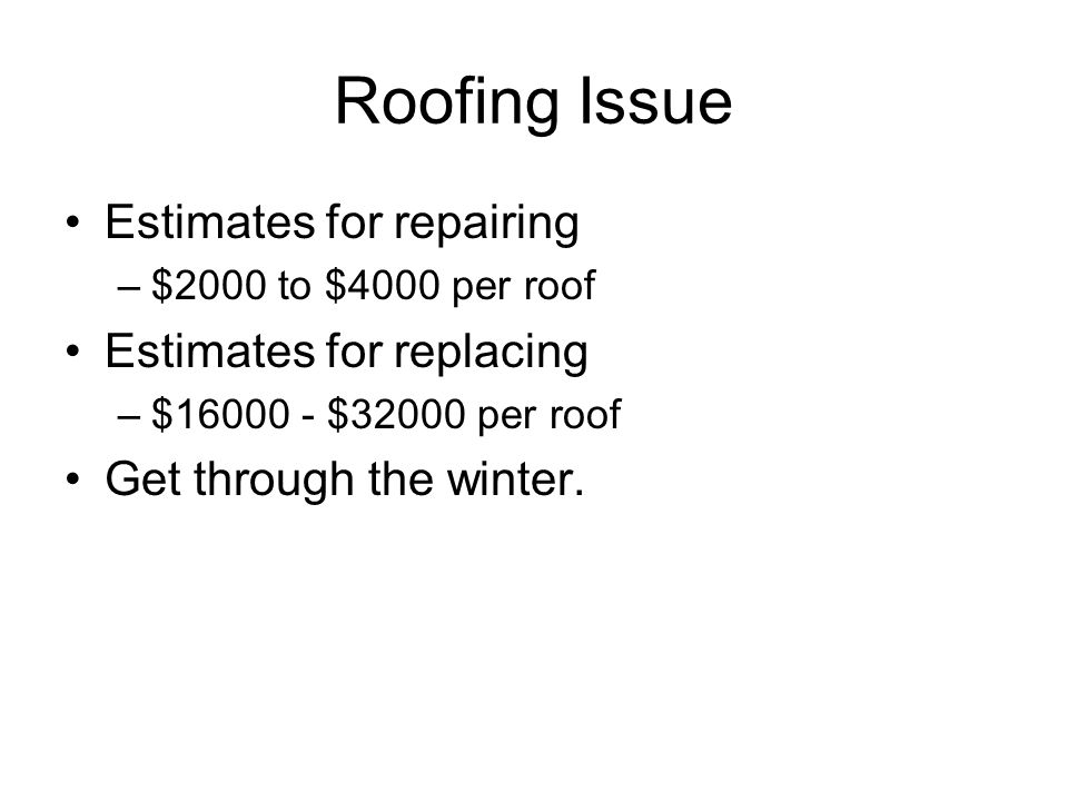 Roofing Issue Estimates for repairing –$2000 to $4000 per roof Estimates for replacing –$16000 - $32000 per roof Get through the winter.
