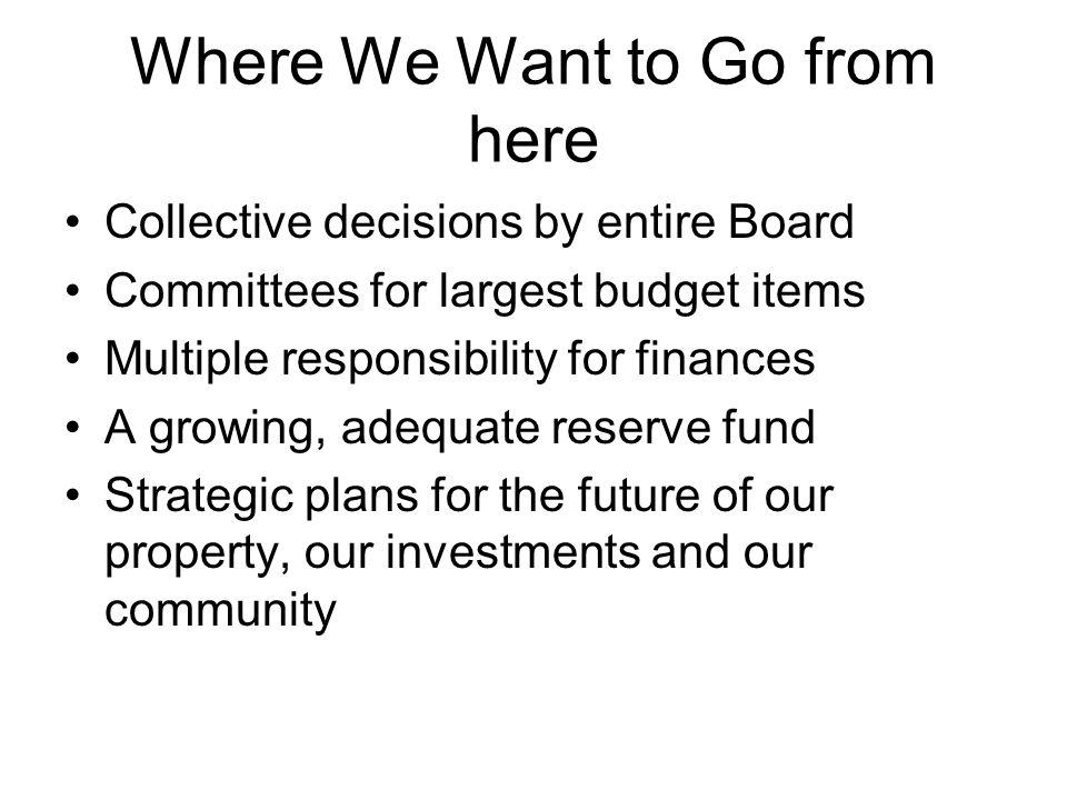 Where We Want to Go from here Collective decisions by entire Board Committees for largest budget items Multiple responsibility for finances A growing, adequate reserve fund Strategic plans for the future of our property, our investments and our community