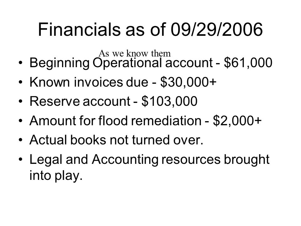 Financials as of 09/29/2006 Beginning Operational account - $61,000 Known invoices due - $30,000+ Reserve account - $103,000 Amount for flood remediation - $2,000+ Actual books not turned over.