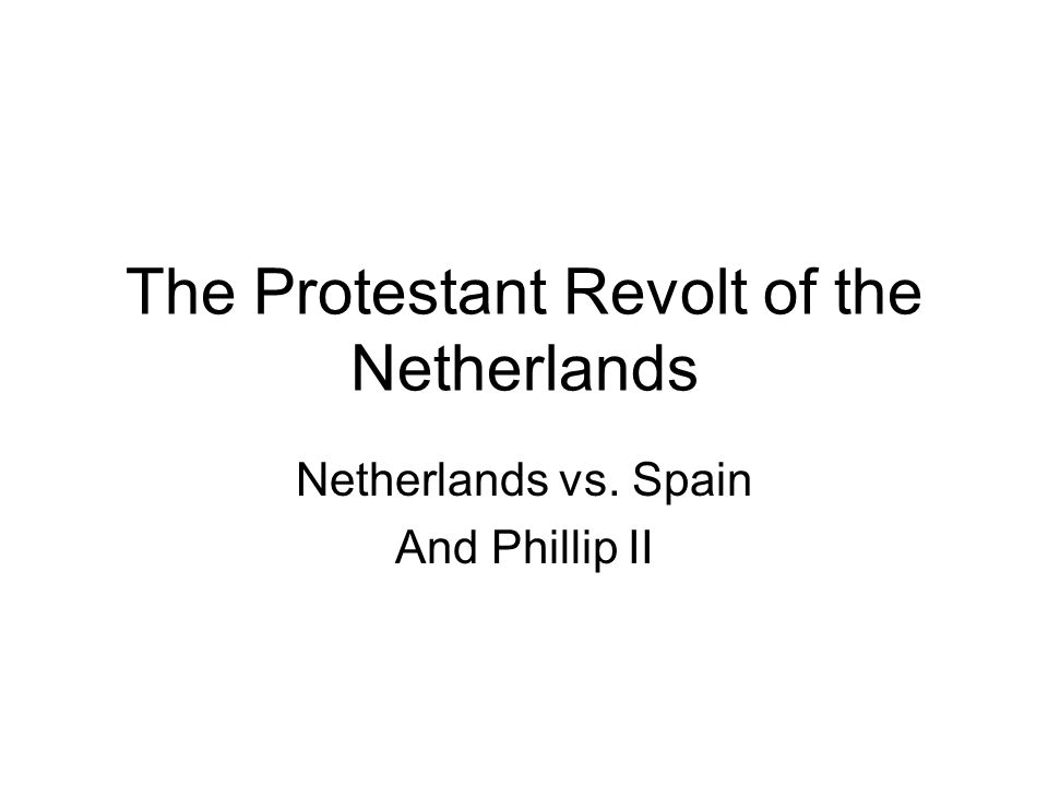 The Protestant Revolt of the Netherlands Netherlands vs. Spain And Phillip II