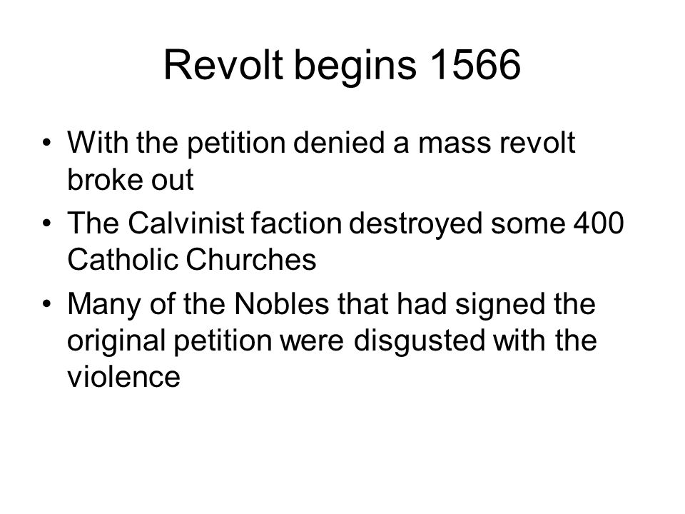 Revolt begins 1566 With the petition denied a mass revolt broke out The Calvinist faction destroyed some 400 Catholic Churches Many of the Nobles that