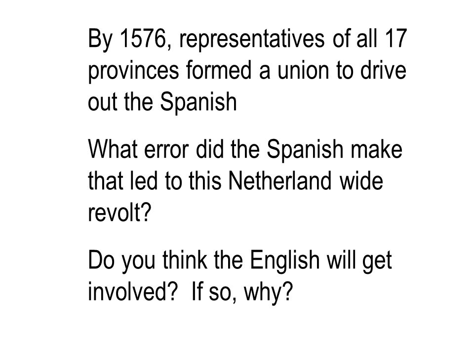 By 1576, representatives of all 17 provinces formed a union to drive out the Spanish What error did the Spanish make that led to this Netherland wide