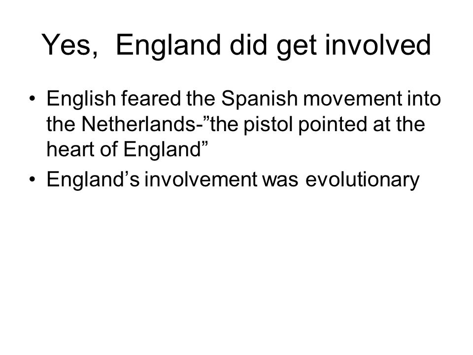 Yes, England did get involved English feared the Spanish movement into the Netherlands-the pistol pointed at the heart of England Englands involvement