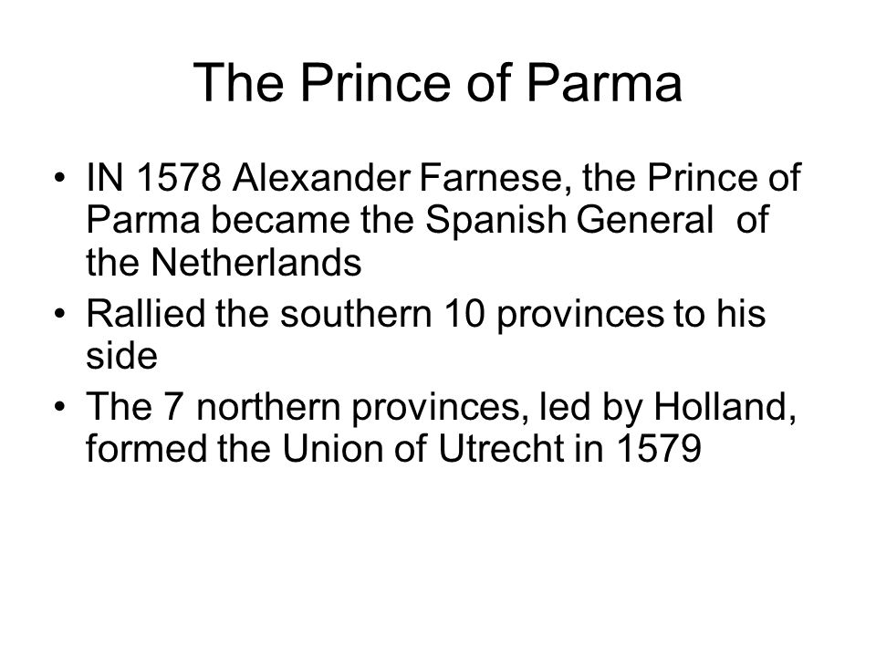 The Prince of Parma IN 1578 Alexander Farnese, the Prince of Parma became the Spanish General of the Netherlands Rallied the southern 10 provinces to