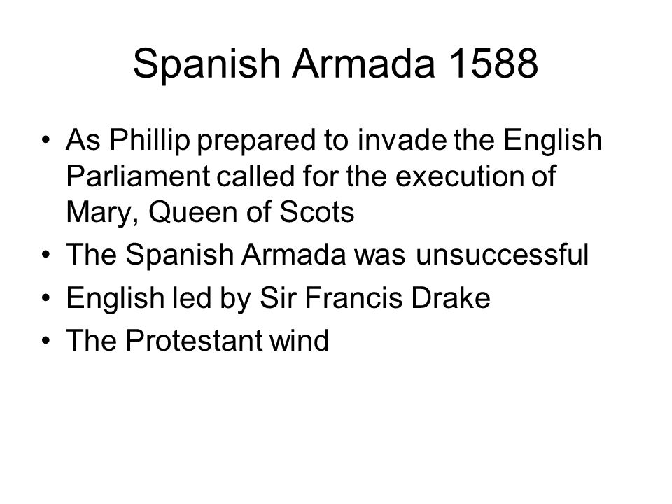 Spanish Armada 1588 As Phillip prepared to invade the English Parliament called for the execution of Mary, Queen of Scots The Spanish Armada was unsuc