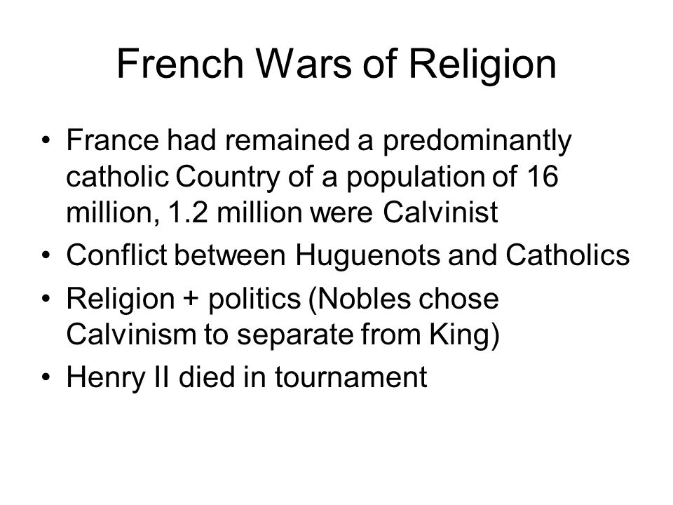 French Wars of Religion France had remained a predominantly catholic Country of a population of 16 million, 1.2 million were Calvinist Conflict betwee
