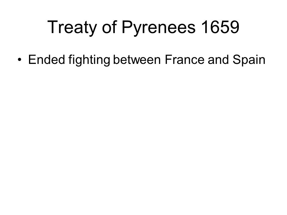 Treaty of Pyrenees 1659 Ended fighting between France and Spain