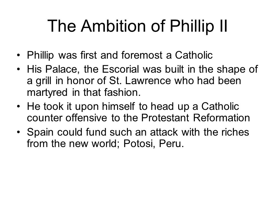 The Ambition of Phillip II Phillip was first and foremost a Catholic His Palace, the Escorial was built in the shape of a grill in honor of St. Lawren