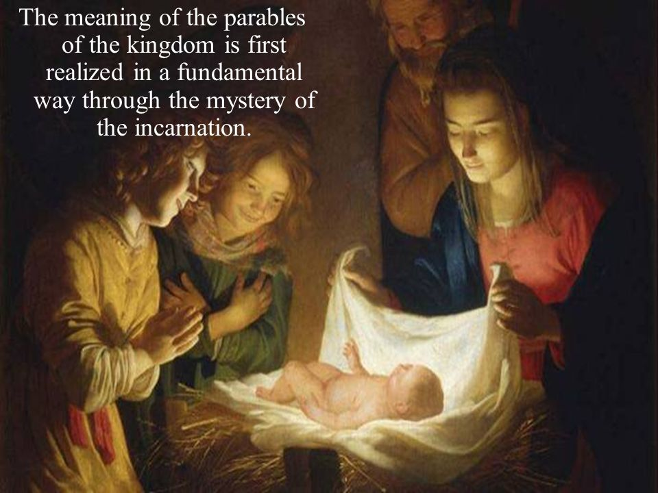 The meaning of the parables of the kingdom is first realized in a fundamental way through the mystery of the incarnation.