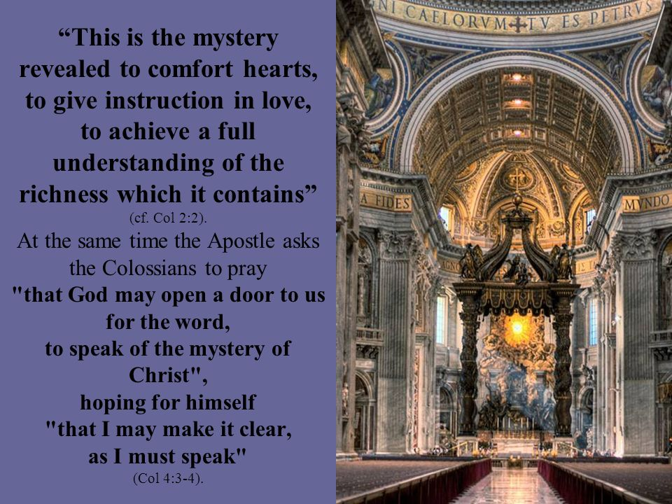 This is the mystery revealed to comfort hearts, to give instruction in love, to achieve a full understanding of the richness which it contains (cf. Co
