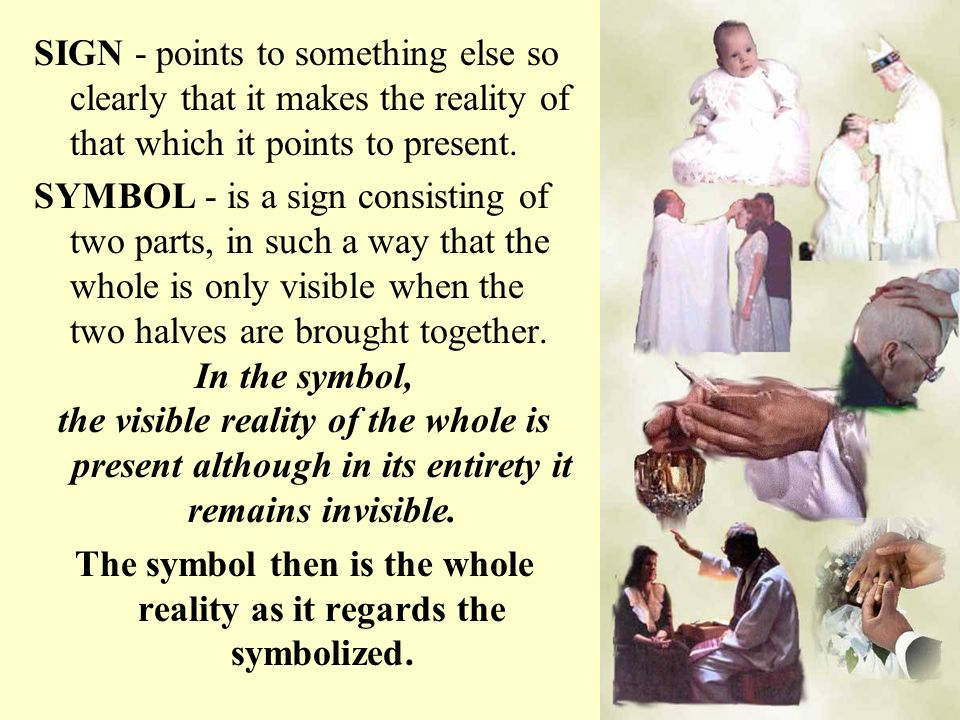SIGN - points to something else so clearly that it makes the reality of that which it points to present. SYMBOL - is a sign consisting of two parts, i