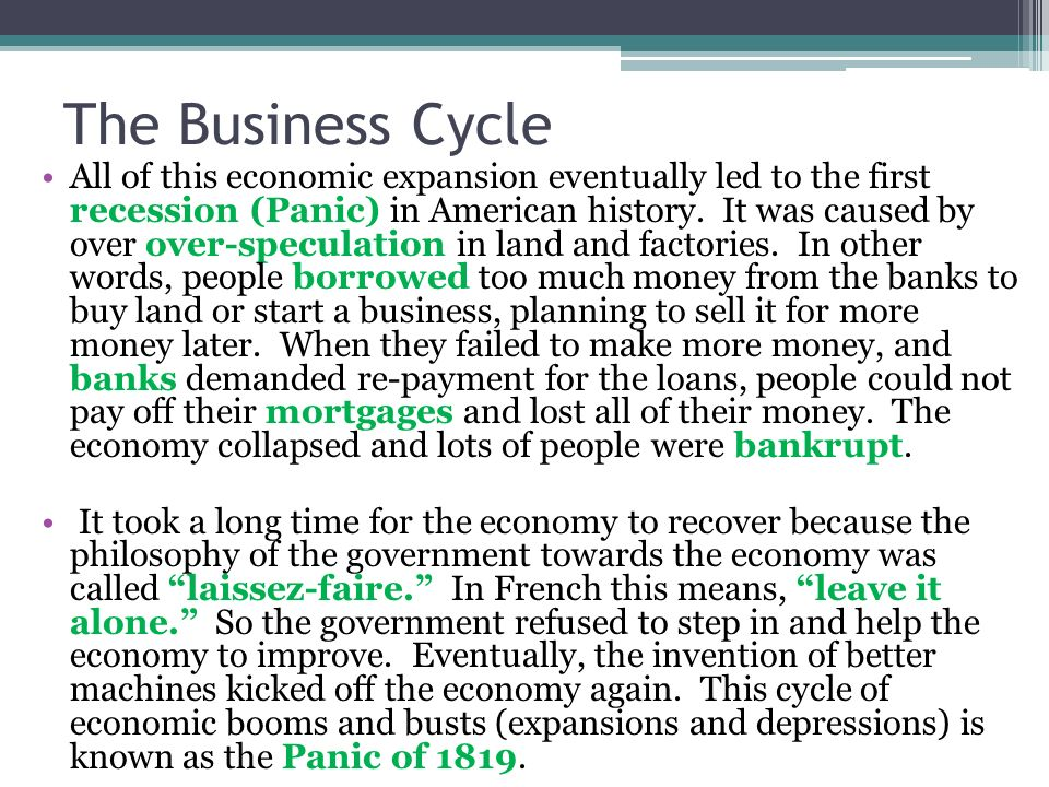 The Business Cycle All of this economic expansion eventually led to the first recession (Panic) in American history. It was caused by over over-specul