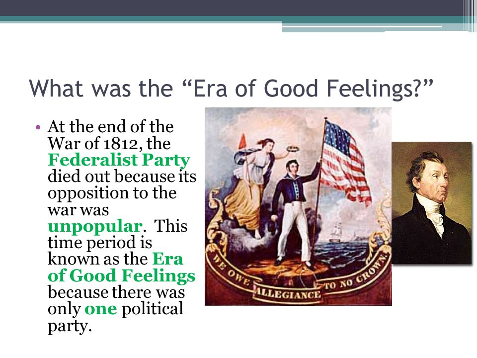 What was the Era of Good Feelings? At the end of the War of 1812, the Federalist Party died out because its opposition to the war was unpopular. This