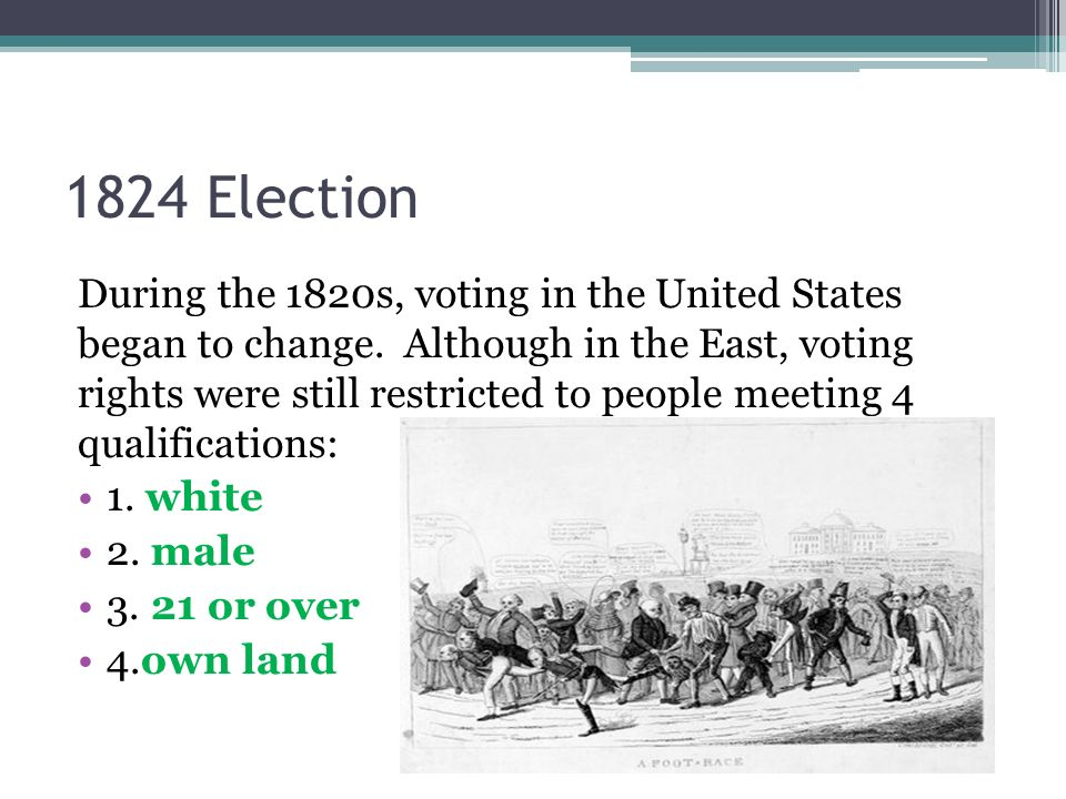 1824 Election During the 1820s, voting in the United States began to change. Although in the East, voting rights were still restricted to people meeti
