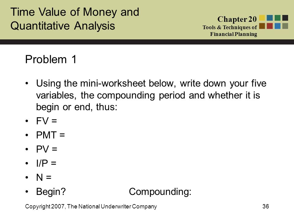 Time Value of Money and Quantitative Analysis Chapter 20 Tools & Techniques of Financial Planning Copyright 2007, The National Underwriter Company36 P