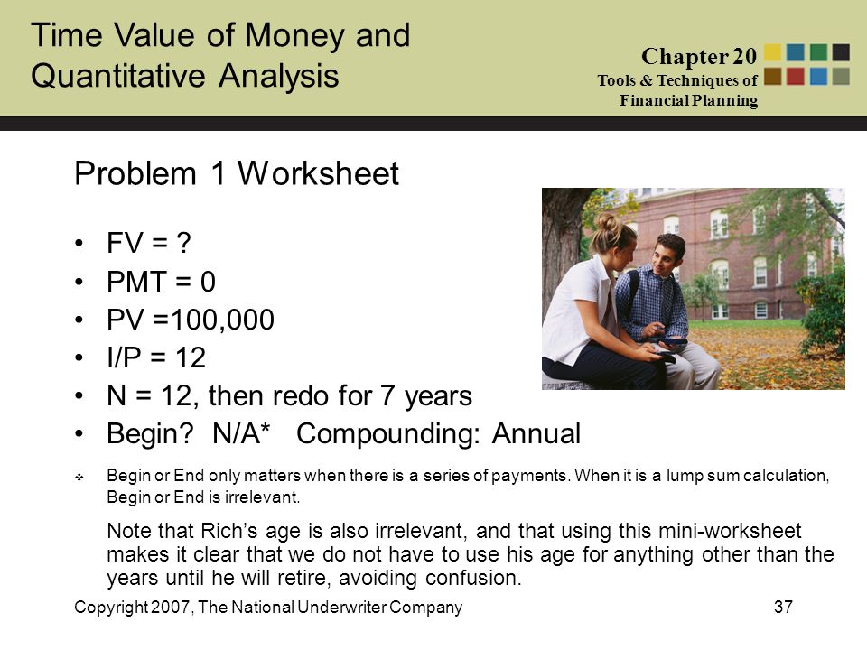 Time Value of Money and Quantitative Analysis Chapter 20 Tools & Techniques of Financial Planning Copyright 2007, The National Underwriter Company37 P