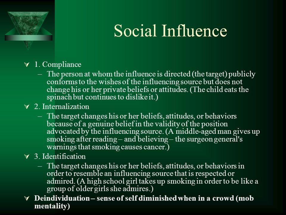 Social Influence 1. Compliance –The person at whom the influence is directed (the target) publicly conforms to the wishes of the influencing source bu