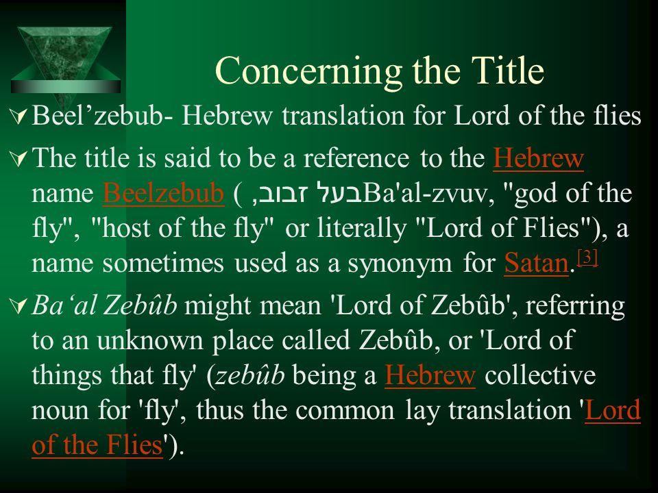 Concerning the Title Beelzebub- Hebrew translation for Lord of the flies The title is said to be a reference to the Hebrew name Beelzebub (בעל זבוב, Ba al-zvuv, god of the fly , host of the fly or literally Lord of Flies ), a name sometimes used as a synonym for Satan.