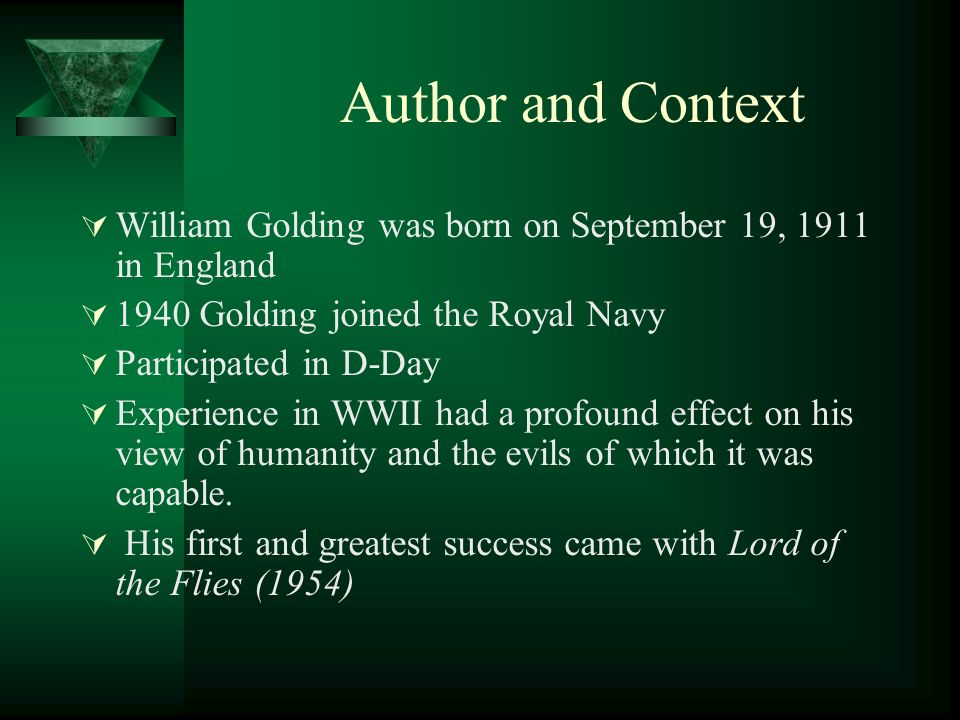Author and Context William Golding was born on September 19, 1911 in England 1940 Golding joined the Royal Navy Participated in D-Day Experience in WWII had a profound effect on his view of humanity and the evils of which it was capable.