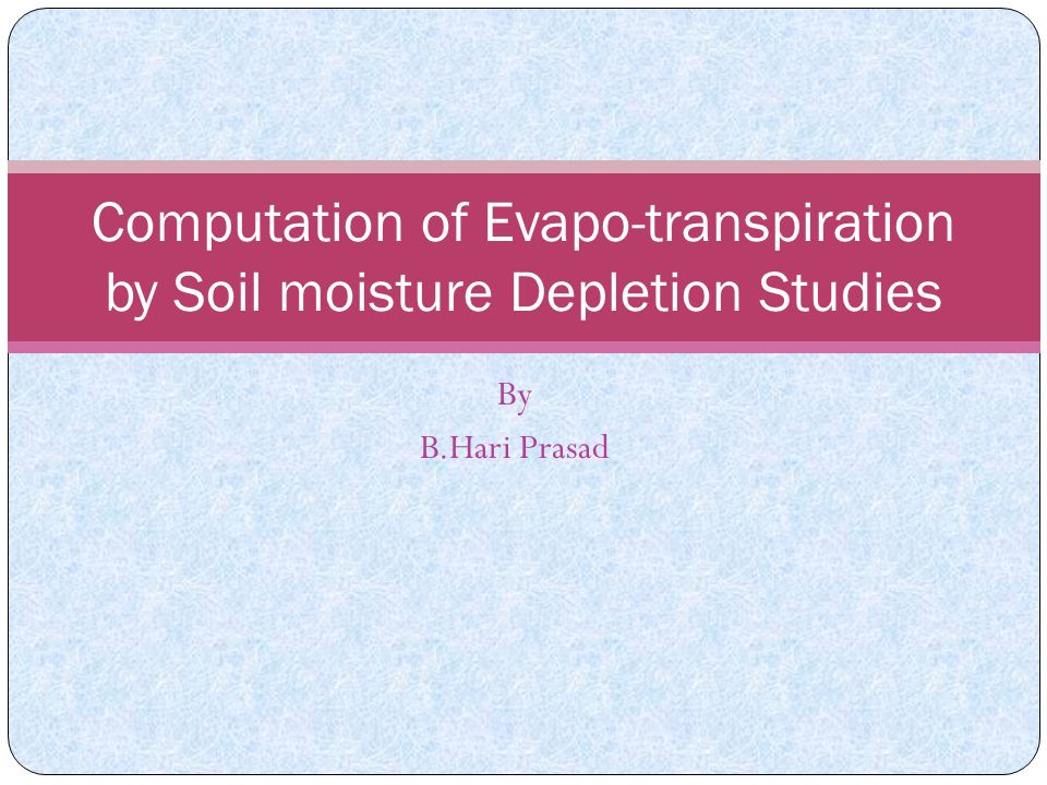 By B.Hari Prasad Computation of Evapo-transpiration by Soil moisture Depletion Studies