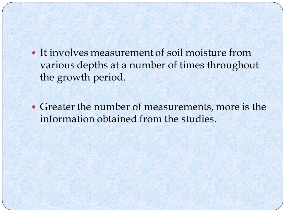 It involves measurement of soil moisture from various depths at a number of times throughout the growth period.