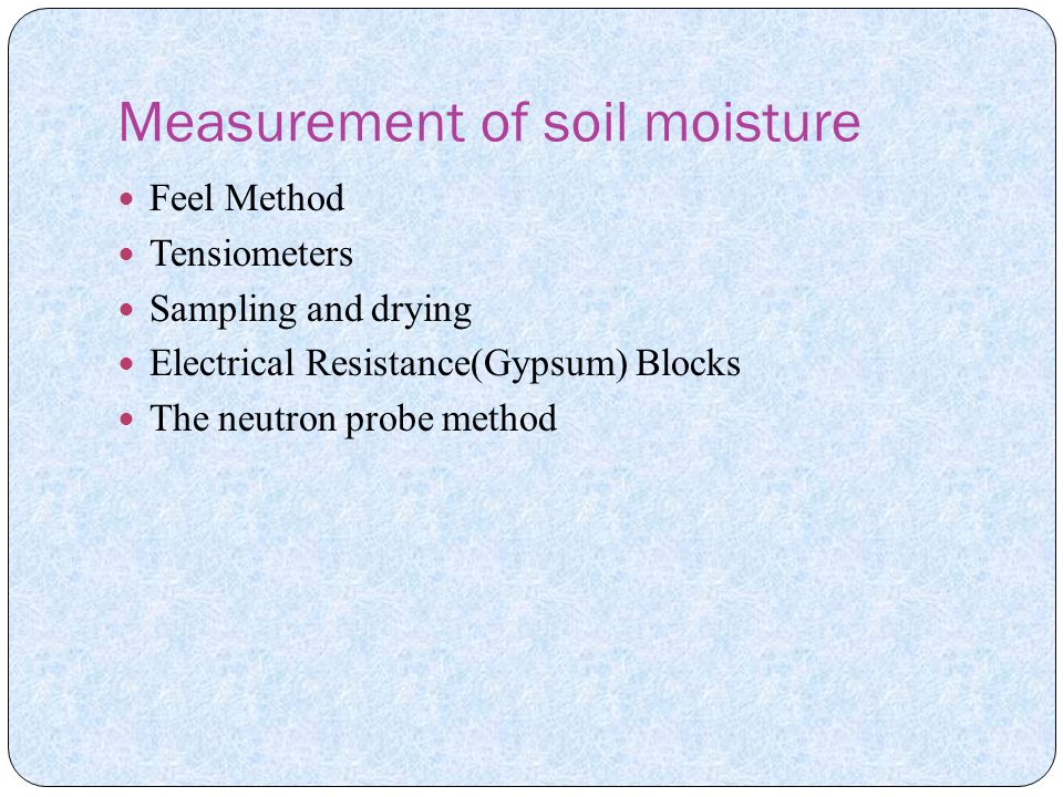Measurement of soil moisture Feel Method Tensiometers Sampling and drying Electrical Resistance(Gypsum) Blocks The neutron probe method