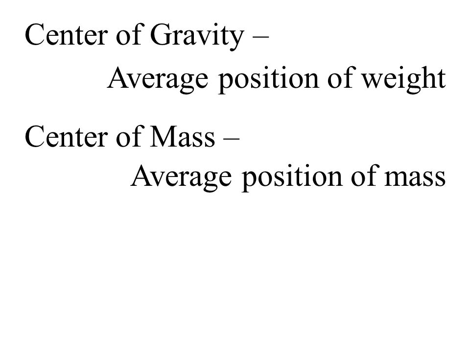 Center of Gravity – Average position of weight Average position of mass Center of Mass –