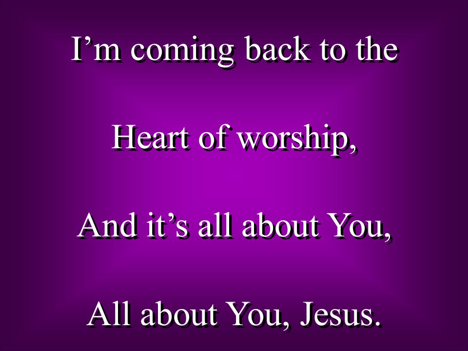 Im coming back to the Heart of worship, And its all about You, All about You, Jesus. Im coming back to the Heart of worship, And its all about You, Al