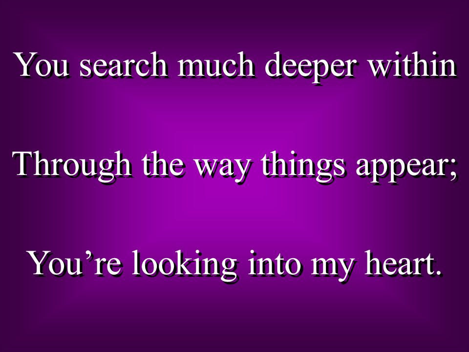 You search much deeper within Through the way things appear; Youre looking into my heart. You search much deeper within Through the way things appear;