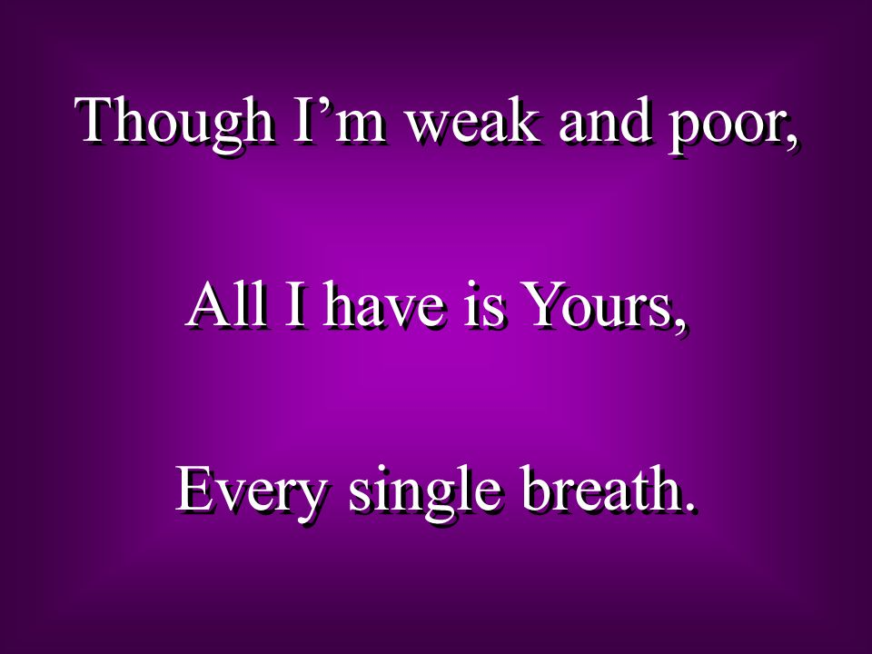 Though Im weak and poor, All I have is Yours, Every single breath. Though Im weak and poor, All I have is Yours, Every single breath.