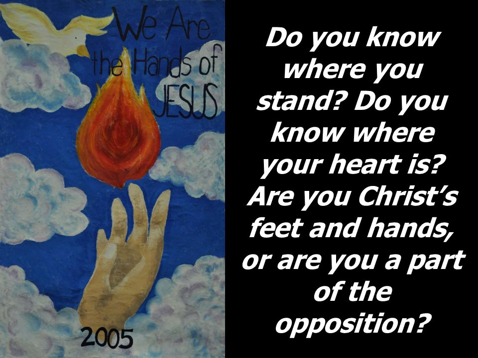 Do you know where you stand? Do you know where your heart is? Are you Christs feet and hands, or are you a part of the opposition?