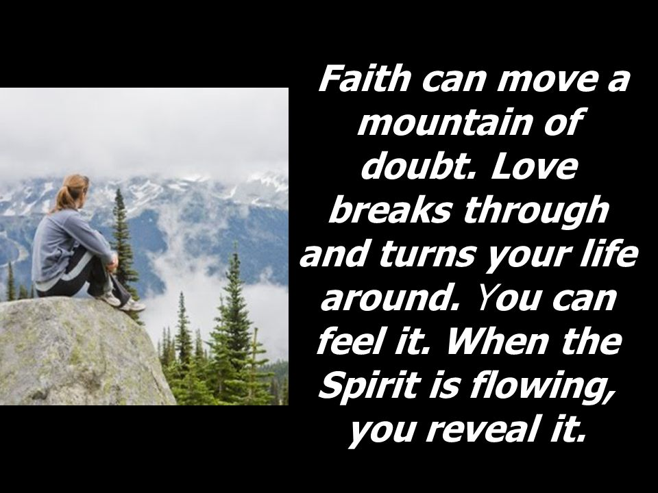 Faith can move a mountain of doubt. Love breaks through and turns your life around. You can feel it. When the Spirit is flowing, you reveal it.