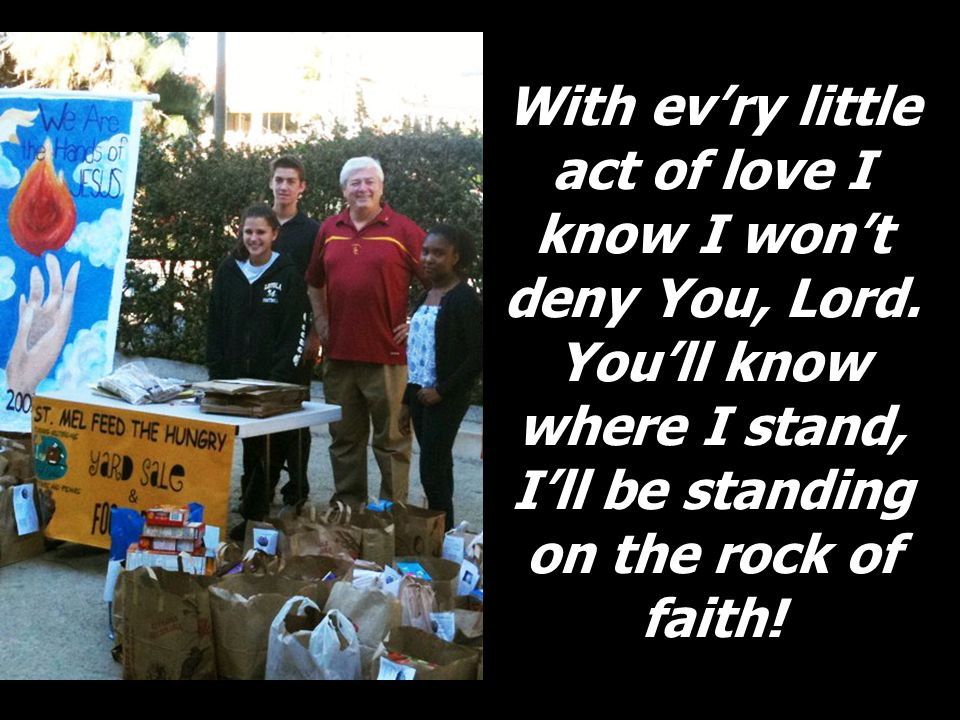 With evry little act of love I know I wont deny You, Lord. Youll know where I stand, Ill be standing on the rock of faith!