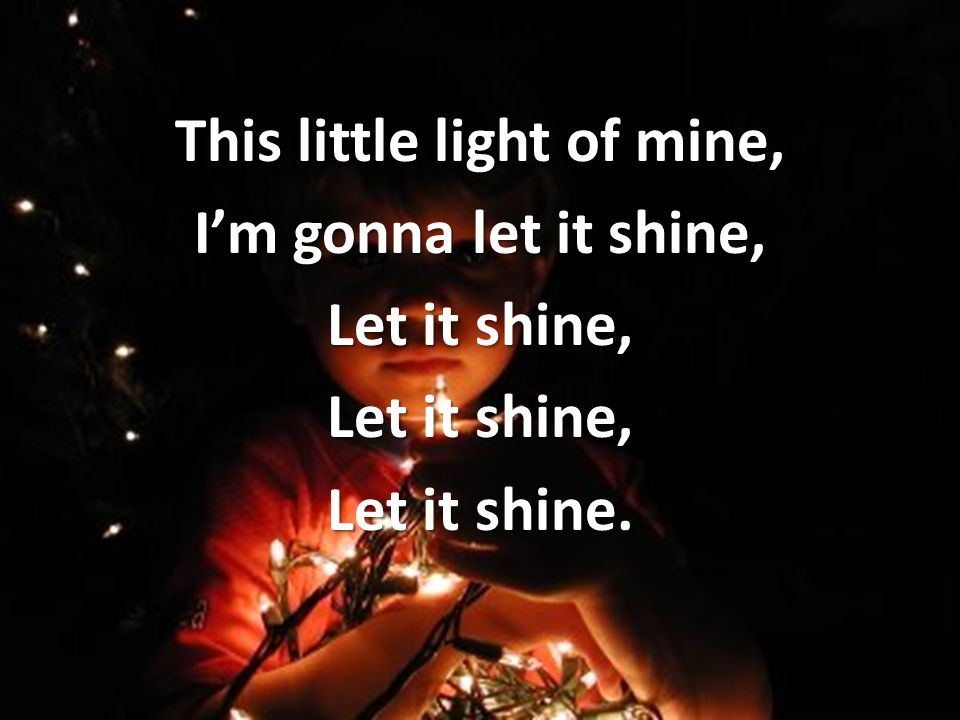This little light of mine, Im gonna let it shine, Let it shine, Let it shine.
