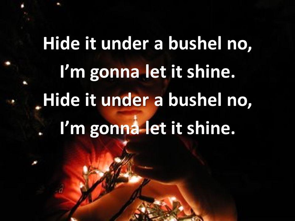 Hide it under a bushel no, Im gonna let it shine. Hide it under a bushel no, Im gonna let it shine.