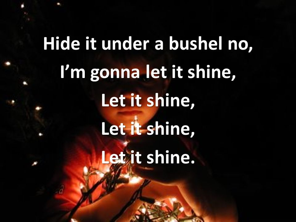Hide it under a bushel no, Im gonna let it shine, Let it shine, Let it shine.