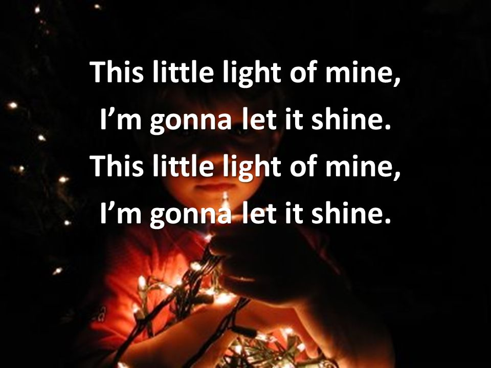 This little light of mine, Im gonna let it shine. This little light of mine, Im gonna let it shine.