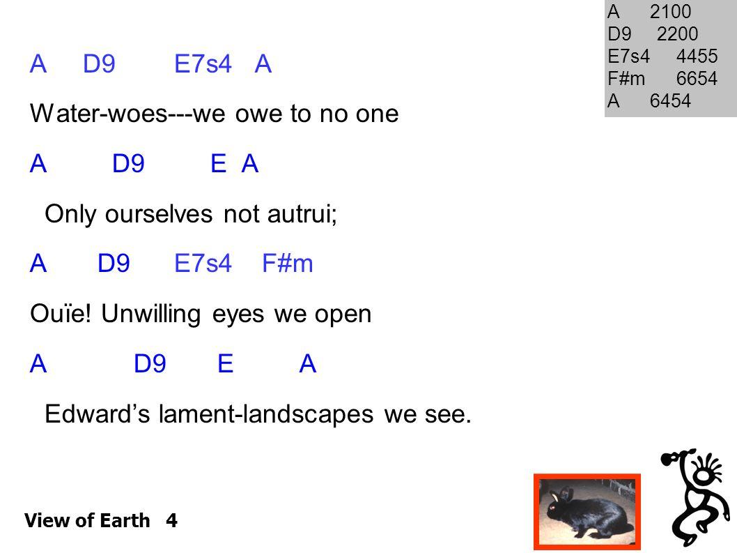 View of Earth 4 A D9 E7s4 A Water-woes---we owe to no one A D9 E A Only ourselves not autrui; A D9 E7s4 F#m Ouïe.
