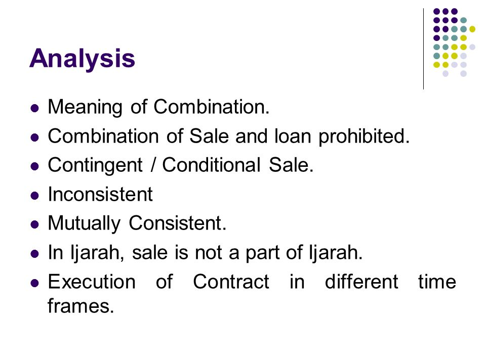 Analysis Meaning of Combination. Combination of Sale and loan prohibited. Contingent / Conditional Sale. Inconsistent Mutually Consistent. In Ijarah,