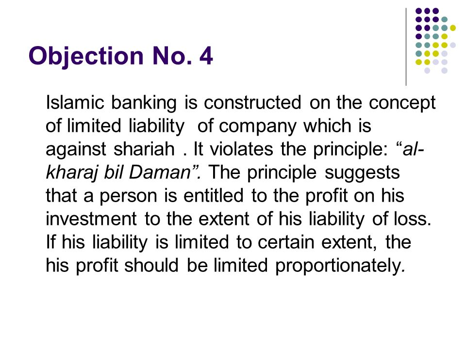 Objection No. 4 Islamic banking is constructed on the concept of limited liability of company which is against shariah. It violates the principle: al-