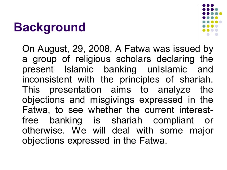 Background On August, 29, 2008, A Fatwa was issued by a group of religious scholars declaring the present Islamic banking unIslamic and inconsistent w