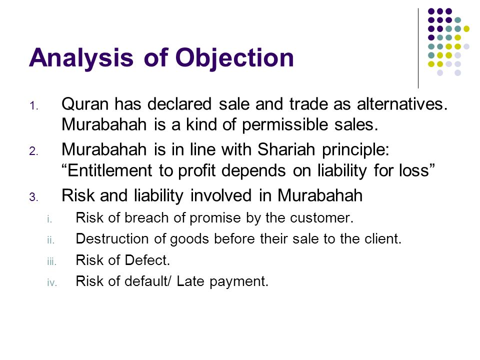 Analysis of Objection 1. Quran has declared sale and trade as alternatives. Murabahah is a kind of permissible sales. 2. Murabahah is in line with Sha